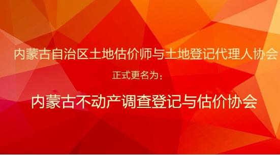 内蒙古自治区土地估价师与土地登记代理人协会 更名为内蒙古不动产调查登记与估价协会